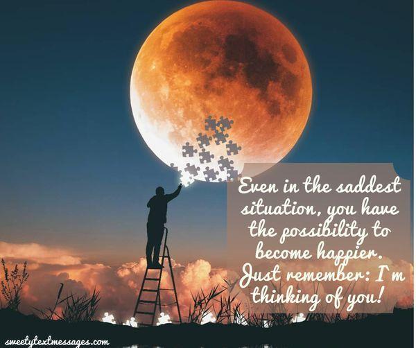 Även i den sorgligaste situationen har du möjligheten att bli lyckligare. Kom bara ihåg: Jag tänker på dig!